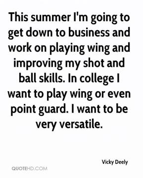 Vicky Deely  - This summer I'm going to get down to business and work on playing wing and improving my shot and ball skills. In college I want to play wing or even point guard. I want to be very versatile.