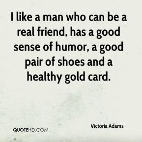 Victoria Adams  - I like a man who can be a real friend, has a good sense of humor, a good pair of shoes and a healthy gold card.