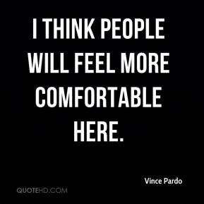 Vince Pardo  - I think people will feel more comfortable here.