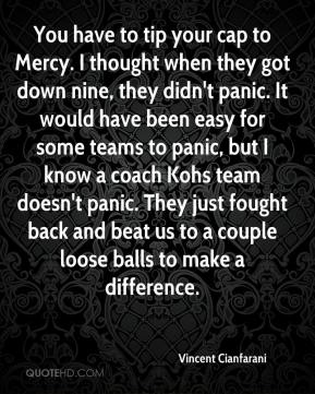 Vincent Cianfarani  - You have to tip your cap to Mercy. I thought when they got down nine, they didn't panic. It would have been easy for some teams to panic, but I know a coach Kohs team doesn't panic. They just fought back and beat us to a couple loose balls to make a difference.