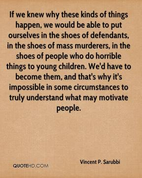 If we knew why these kinds of things happen, we would be able to put ourselves in the shoes of defendants, in the shoes of mass murderers, in the shoes of people who do horrible things to young children. We'd have to become them, and that's why it's impossible in some circumstances to truly understand what may motivate people.