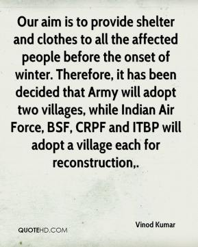 Our aim is to provide shelter and clothes to all the affected people before the onset of winter. Therefore, it has been decided that Army will adopt two villages, while Indian Air Force, BSF, CRPF and ITBP will adopt a village each for reconstruction.