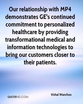 Vishal Wanchoo  - Our relationship with MP4 demonstrates GE's continued commitment to personalized healthcare by providing transformational medical and information technologies to bring our customers closer to their patients.
