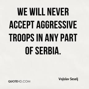Vojislav Seselj  - We will never accept aggressive troops in any part of Serbia.