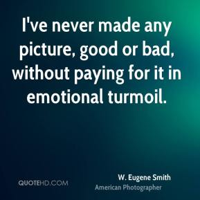 W. Eugene Smith - I've never made any picture, good or bad, without paying for it in emotional turmoil.