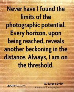 W. Eugene Smith - Never have I found the limits of the photographic potential. Every horizon, upon being reached, reveals another beckoning in the distance. Always, I am on the threshold.