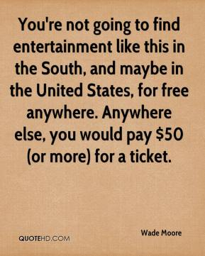 Wade Moore  - You're not going to find entertainment like this in the South, and maybe in the United States, for free anywhere. Anywhere else, you would pay $50 (or more) for a ticket.
