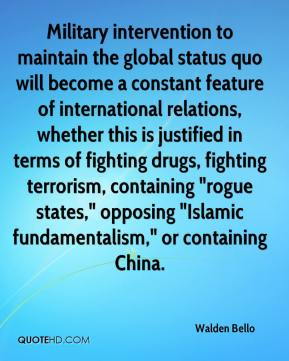 "Walden Bello  - Military intervention to maintain the global status quo will become a constant feature of international relations, whether this is justified in terms of fighting drugs, fighting terrorism, containing ""rogue states,"" opposing ""Islamic fundamentalism,"" or containing China."