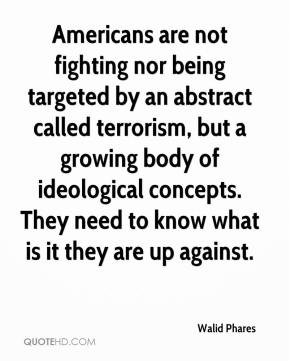 Walid Phares  - Americans are not fighting nor being targeted by an abstract called terrorism, but a growing body of ideological concepts. They need to know what is it they are up against.