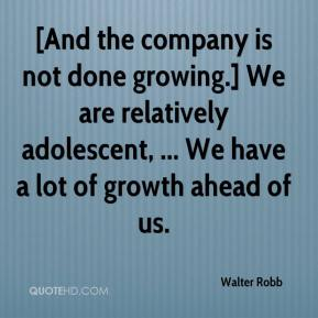 Walter Robb  - [And the company is not done growing.] We are relatively adolescent, ... We have a lot of growth ahead of us.