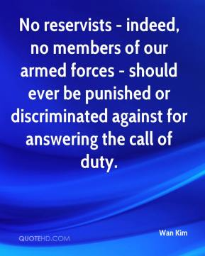 Wan Kim  - No reservists - indeed, no members of our armed forces - should ever be punished or discriminated against for answering the call of duty.