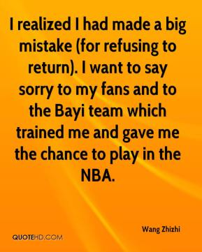 Wang Zhizhi  - I realized I had made a big mistake (for refusing to return). I want to say sorry to my fans and to the Bayi team which trained me and gave me the chance to play in the NBA.