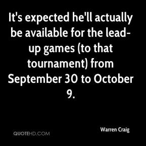 Warren Craig  - It's expected he'll actually be available for the lead-up games (to that tournament) from September 30 to October 9.