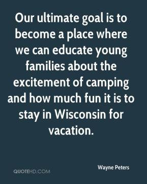 Wayne Peters  - Our ultimate goal is to become a place where we can educate young families about the excitement of camping and how much fun it is to stay in Wisconsin for vacation.