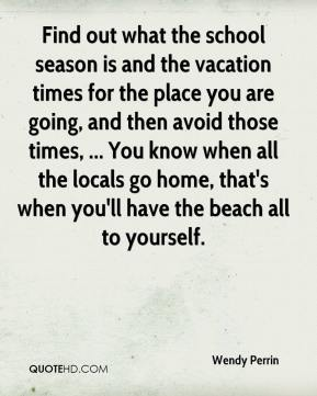 Wendy Perrin  - Find out what the school season is and the vacation times for the place you are going, and then avoid those times, ... You know when all the locals go home, that's when you'll have the beach all to yourself.