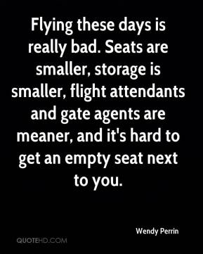 Wendy Perrin  - Flying these days is really bad. Seats are smaller, storage is smaller, flight attendants and gate agents are meaner, and it's hard to get an empty seat next to you.