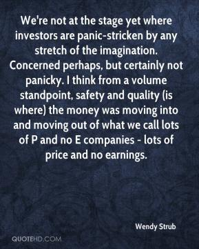 Wendy Strub  - We're not at the stage yet where investors are panic-stricken by any stretch of the imagination. Concerned perhaps, but certainly not panicky. I think from a volume standpoint, safety and quality (is where) the money was moving into and moving out of what we call lots of P and no E companies - lots of price and no earnings.