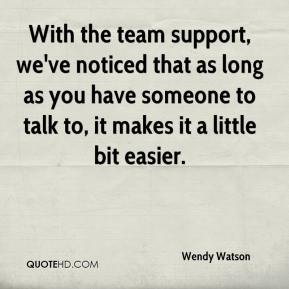 Wendy Watson  - With the team support, we've noticed that as long as you have someone to talk to, it makes it a little bit easier.