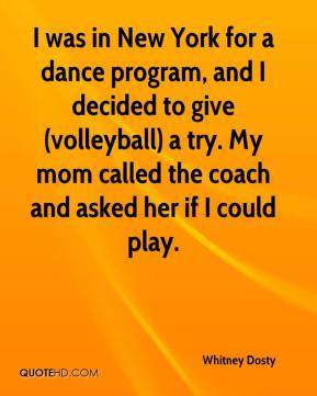 Whitney Dosty  - I was in New York for a dance program, and I decided to give (volleyball) a try. My mom called the coach and asked her if I could play.