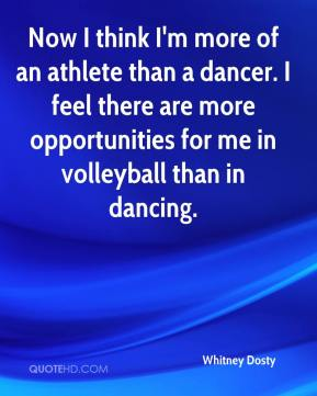 Whitney Dosty  - Now I think I'm more of an athlete than a dancer. I feel there are more opportunities for me in volleyball than in dancing.