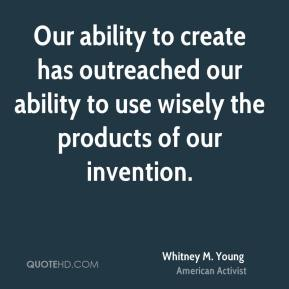 Our ability to create has outreached our ability to use wisely the products of our invention.