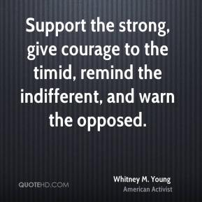 Whitney M. Young - Support the strong, give courage to the timid, remind the indifferent, and warn the opposed.