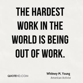 The hardest work in the world is being out of work.