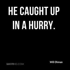 Will Ohman  - He caught up in a hurry.