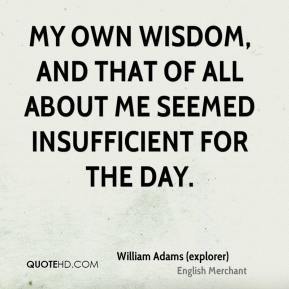 William Adams (explorer)  - My own wisdom, and that of all about me seemed insufficient for the day.
