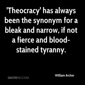 William Archer  - 'Theocracy' has always been the synonym for a bleak and narrow, if not a fierce and blood-stained tyranny.