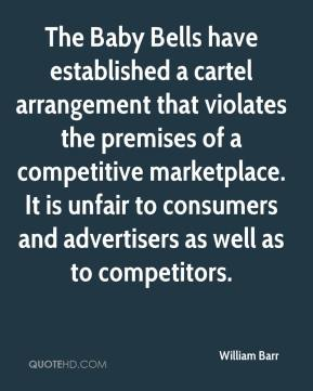 William Barr  - The Baby Bells have established a cartel arrangement that violates the premises of a competitive marketplace. It is unfair to consumers and advertisers as well as to competitors.
