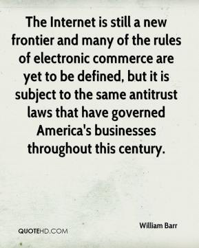 William Barr  - The Internet is still a new frontier and many of the rules of electronic commerce are yet to be defined, but it is subject to the same antitrust laws that have governed America's businesses throughout this century.