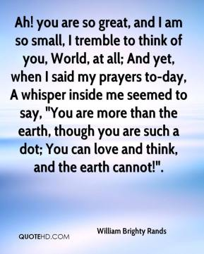 "Ah! you are so great, and I am so small, I tremble to think of you, World, at all; And yet, when I said my prayers to-day, A whisper inside me seemed to say, ""You are more than the earth, though you are such a dot; You can love and think, and the earth cannot!""."
