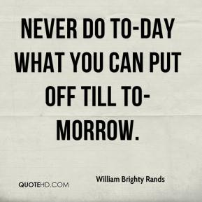 William Brighty Rands  - Never do to-day what you can Put off till to-morrow.