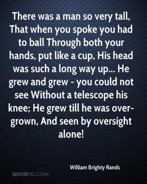 There was a man so very tall, That when you spoke you had to ball Through both your hands, put like a cup, His head was such a long way up... He grew and grew - you could not see Without a telescope his knee; He grew till he was over-grown, And seen by oversight alone!