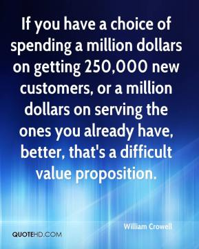 William Crowell  - If you have a choice of spending a million dollars on getting 250,000 new customers, or a million dollars on serving the ones you already have, better, that's a difficult value proposition.