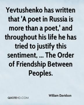 William Davidson  - Yevtushenko has written that 'A poet in Russia is more than a poet,' and throughout his life he has tried to justify this sentiment, ... The Order of Friendship Between Peoples.
