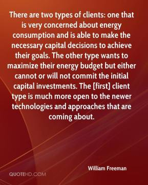 William Freeman  - There are two types of clients: one that is very concerned about energy consumption and is able to make the necessary capital decisions to achieve their goals. The other type wants to maximize their energy budget but either cannot or will not commit the initial capital investments. The [first] client type is much more open to the newer technologies and approaches that are coming about.