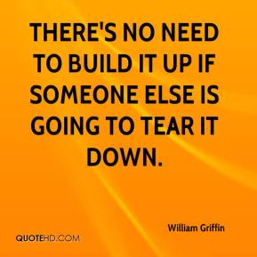 William Griffin  - There's no need to build it up if someone else is going to tear it down.