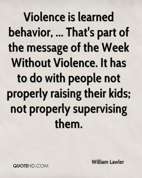 Violence is learned behavior, ... That's part of the message of the Week Without Violence. It has to do with people not properly raising their kids; not properly supervising them.