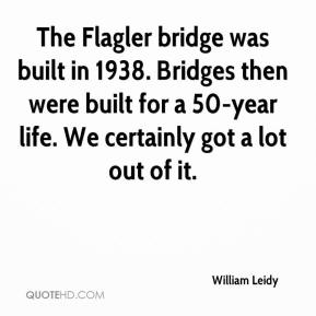 William Leidy  - The Flagler bridge was built in 1938. Bridges then were built for a 50-year life. We certainly got a lot out of it.