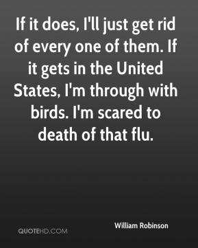 If it does, I'll just get rid of every one of them. If it gets in the United States, I'm through with birds. I'm scared to death of that flu.
