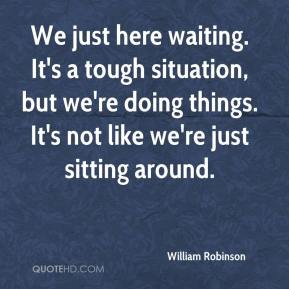 We just here waiting. It's a tough situation, but we're doing things. It's not like we're just sitting around.