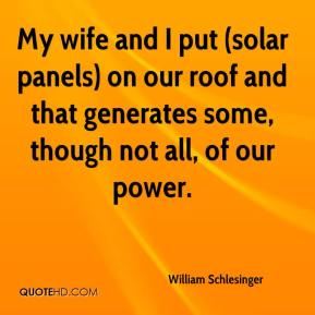 William Schlesinger  - My wife and I put (solar panels) on our roof and that generates some, though not all, of our power.