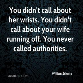 William Schultz  - You didn't call about her wrists. You didn't call about your wife running off. You never called authorities.