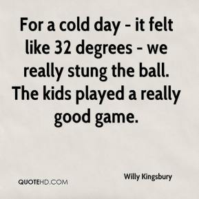 Willy Kingsbury  - For a cold day - it felt like 32 degrees - we really stung the ball. The kids played a really good game.