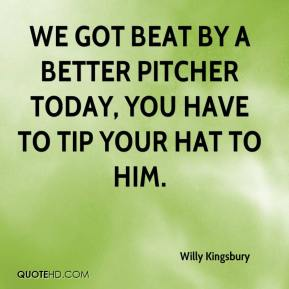 Willy Kingsbury  - We got beat by a better pitcher today, you have to tip your hat to him.