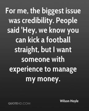 Wilson Hoyle  - For me, the biggest issue was credibility. People said 'Hey, we know you can kick a football straight, but I want someone with experience to manage my money.