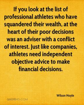Wilson Hoyle  - If you look at the list of professional athletes who have squandered their wealth, at the heart of their poor decisions was an adviser with a conflict of interest. Just like companies, athletes need independent objective advice to make financial decisions.