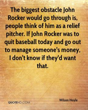 Wilson Hoyle  - The biggest obstacle John Rocker would go through is, people think of him as a relief pitcher. If John Rocker was to quit baseball today and go out to manage someone's money, I don't know if they'd want that.